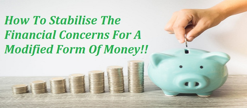 How To Stabilise The Financial Concerns For A Modified Form Of Money